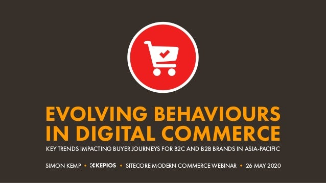 SIMON KEMP • • SITECORE MODERN COMMERCE WEBINAR • 26 MAY 2020 KEY TRENDS IMPACTING BUYER JOURNEYS FOR B2C AND B2B BRANDS I...