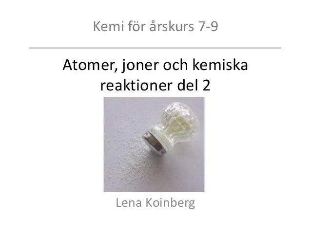 Kemi för årskurs 7-9 Atomer, joner och kemiska reaktioner del 2 Lena Koinberg