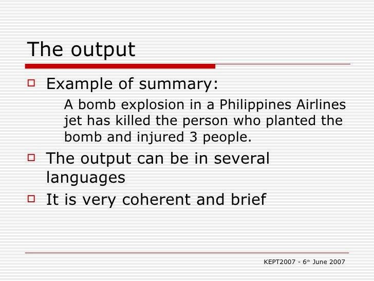 The output <ul><li>Example of summary:  </li></ul><ul><ul><li>A bomb explosion in a Philippines Airlines jet has killed th...