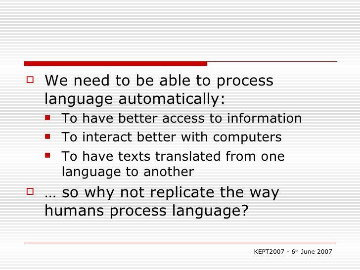 <ul><li>We need to be able to process language automatically: </li></ul><ul><ul><li>To have better access to information <...