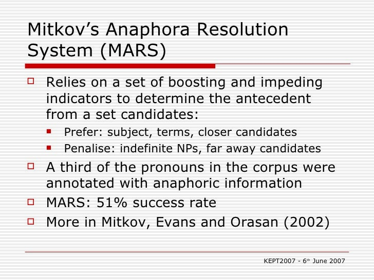 Mitkov's Anaphora Resolution System (MARS) <ul><li>Relies on a set of boosting and impeding indicators to determine the an...