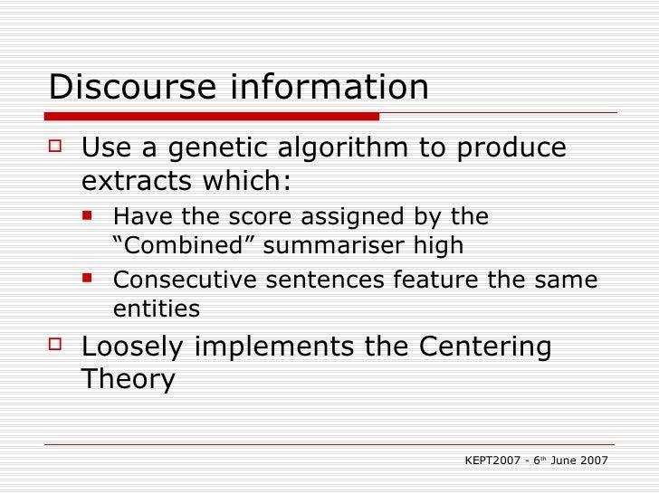 Discourse information <ul><li>Use a genetic algorithm to produce extracts which: </li></ul><ul><ul><li>Have the score assi...