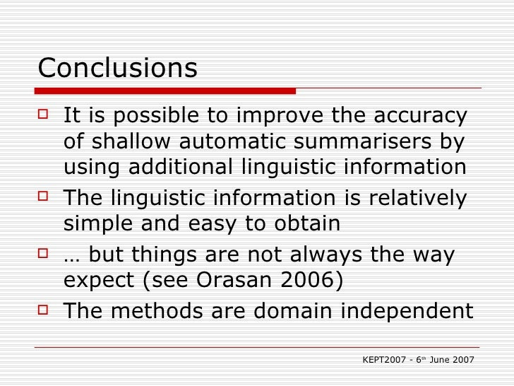 Conclusions <ul><li>It is possible to improve the accuracy of shallow automatic summarisers by using additional linguistic...