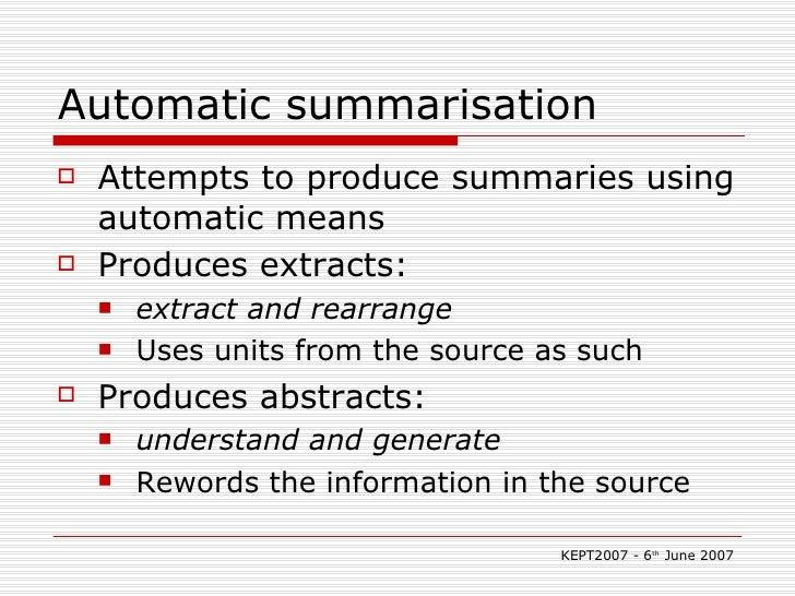 Automatic summarisation <ul><li>Attempts to produce summaries using automatic means </li></ul><ul><li>Produces extracts:  ...