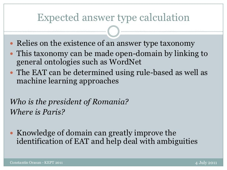 Expected answer type calculation<br />4 July 2011<br />Constantin Orasan - KEPT 2011<br />Relies on the existence of an an...