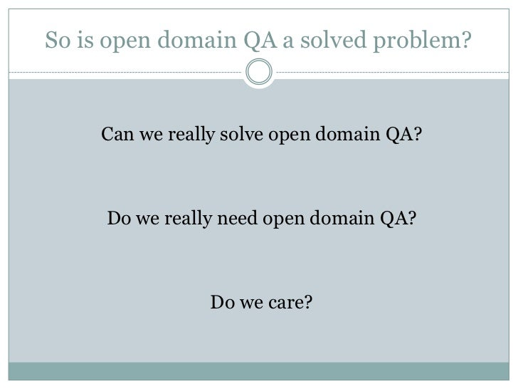 So is open domain QA a solved problem?<br />Can we really solve open domain QA?<br />Do we really need open domain QA?<br ...