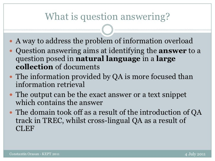 What is question answering?<br />4 July 2011<br />Constantin Orasan - KEPT 2011<br />A way to address the problem of infor...