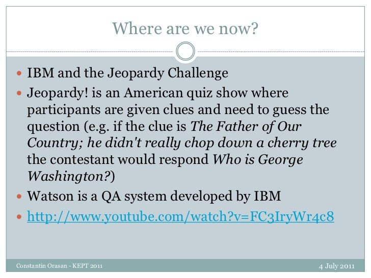 Where are we now?<br />4 July 2011<br />Constantin Orasan - KEPT 2011<br />IBM and the Jeopardy Challenge<br />Jeopardy! i...