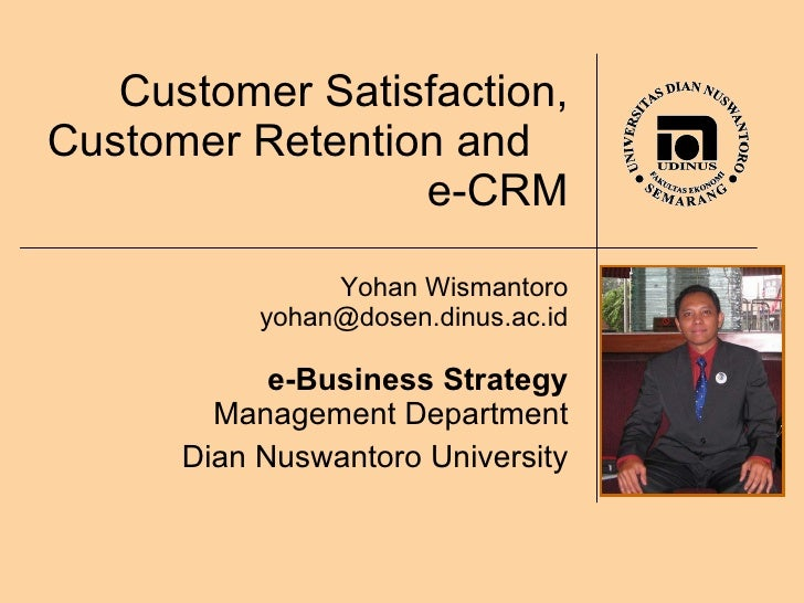 Customer Satisfaction, Customer Retention and  e-CRM Yohan Wismantoro [email_address] e-Business Strategy Management Depar...