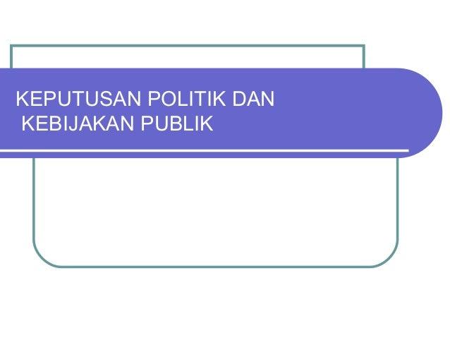 KEPUTUSAN POLITIK DAN KEBIJAKAN PUBLIK