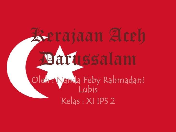 Kerajaan Aceh Darussalam<br />Oleh : Nanda Feby Rahmadani Lubis<br />Kelas : XI IPS 2<br />