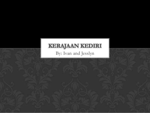 KERAJAAN KEDIRI  By: Ivan and Jesslyn