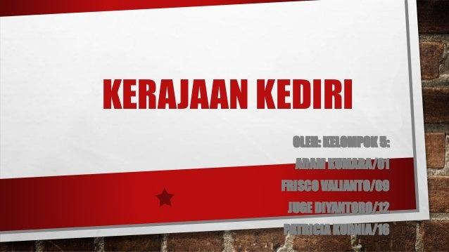 KERAJAAN KEDIRI OLEH: KELOMPOK 5: ADAM KUMARA/01 FRISCO VALIANTO/09 JUGE DIYANTORO/12 PATRICIA KURNIA/16