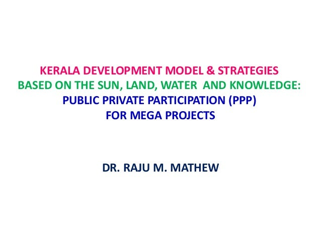 KERALA DEVELOPMENT MODEL & STRATEGIES BASED ON THE SUN, LAND, WATER AND KNOWLEDGE: PUBLIC PRIVATE PARTICIPATION (PPP) FOR ...