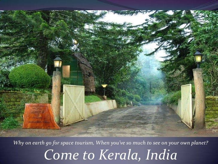 Why on earth go for space tourism, When you've so much to see on your own planet?<br />Come to Kerala, India<br />