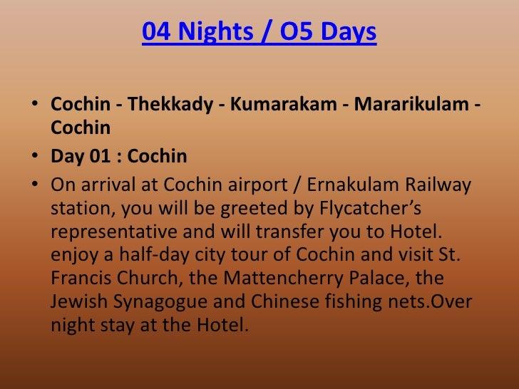 04 Nights / O5 Days• Cochin - Thekkady - Kumarakam - Mararikulam -  Cochin• Day 01 : Cochin• On arrival at Cochin airport ...
