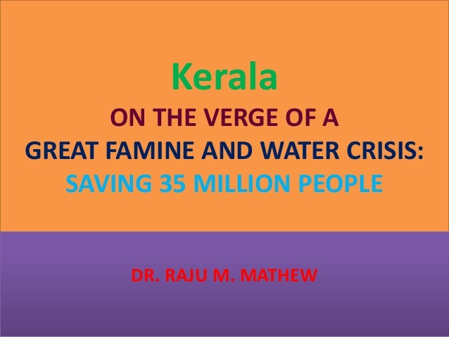 Kerala ON THE VERGE OF A GREAT FAMINE AND WATER CRISIS: SAVING 35 MILLION PEOPLE DR. RAJU M. MATHEW