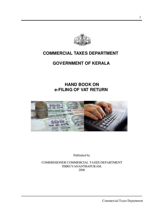 1  COMMERCIAL TAXES DEPARTMENT GOVERNMENT OF KERALA  HAND BOOK ON e-FILING OF VAT RETURN  Published by COMMISSIONER COMMER...