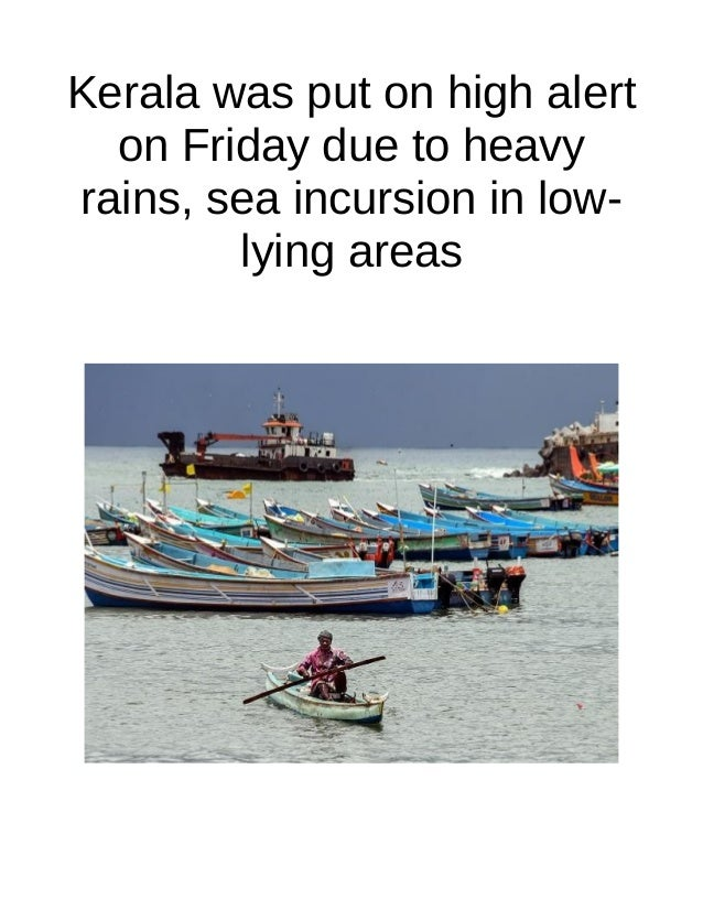 Kerala was put on high alert on Friday due to heavy rains, sea incursion in low- lying areas