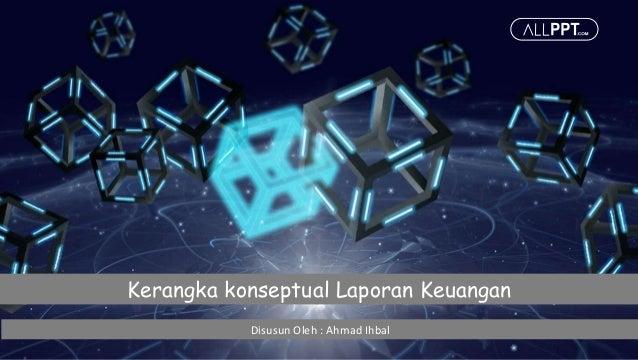 Kerangka konseptual Laporan Keuangan Disusun Oleh : Ahmad Ihbal