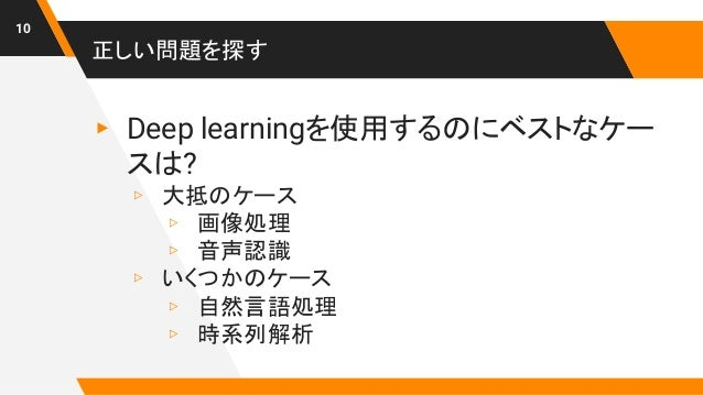 正しい問題を探す ▸ Deep learningを使用するのにベストなケー スは? ▹ 大抵のケース ▹ 画像処理 ▹ 音声認識 ▹ いくつかのケース ▹ 自然言語処理 ▹ 時系列解析 10