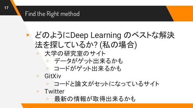 Find the Right method ▸ どのようにDeep Learning のベストな解決 法を探しているか? (私の場合) ▹ 大学の研究室のサイト ▹ データがゲット出来るかも ▹ コードがゲット出来るかも ▹ GitXiv ▹ ...