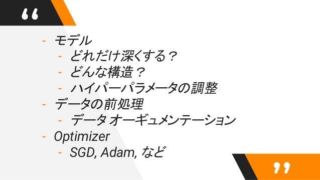 """""""- モデル - どれだけ深くする? - どんな構造? - ハイパーパラメータの調整 - データの前処理 - データ オーギュメンテーション - Optimizer - SGD, Adam, など"""