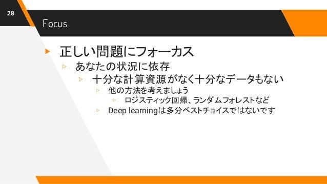 Focus ▸ 正しい問題にフォーカス ▹ あなたの状況に依存 ▹ 十分な計算資源がなく十分なデータもない ▹ 他の方法を考えましょう ▹ ロジスティック回帰、ランダムフォレストなど ▹ Deep learningは多分ベストチョイスではないで...