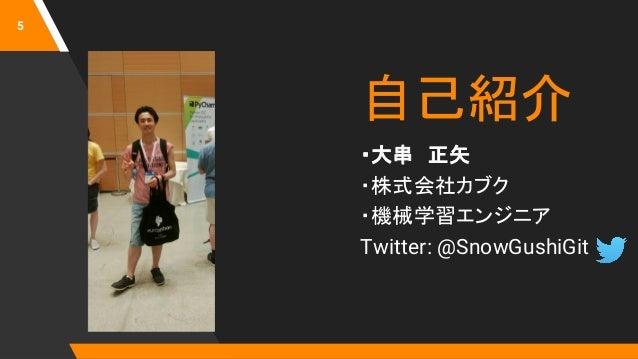 自己紹介 ・大串 正矢 ・株式会社カブク ・機械学習エンジニア Twitter: @SnowGushiGit 5