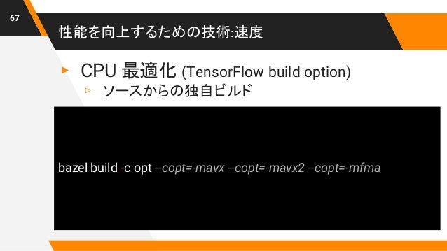 性能を向上するための技術:速度 67 ▸ CPU 最適化 (TensorFlow build option) ▹ ソースからの独自ビルド bazel build -c opt --copt=-mavx --copt=-mavx2 --copt=...
