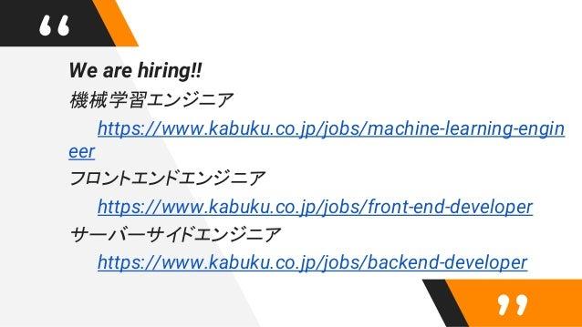 """We are hiring!! 機械学習エンジニア https://www.kabuku.co.jp/jobs/machine-learning-engin eer フロントエンドエンジニア https://www.kabuku.co.jp/..."