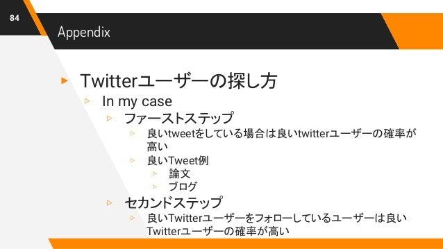 Appendix ▸ Twitterユーザーの探し方 ▹ In my case ▹ ファーストステップ ▹ 良いtweetをしている場合は良いtwitterユーザーの確率が 高い ▹ 良いTweet例 ▹ 論文 ▹ ブログ ▹ セカンドステップ...