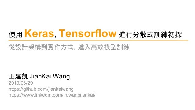使用 Keras, Tensorflow 進行分散式訓練初探 王建凱 JianKai Wang 2019/03/20 https://github.com/jiankaiwang https://www.linkedin.com/in/wang...