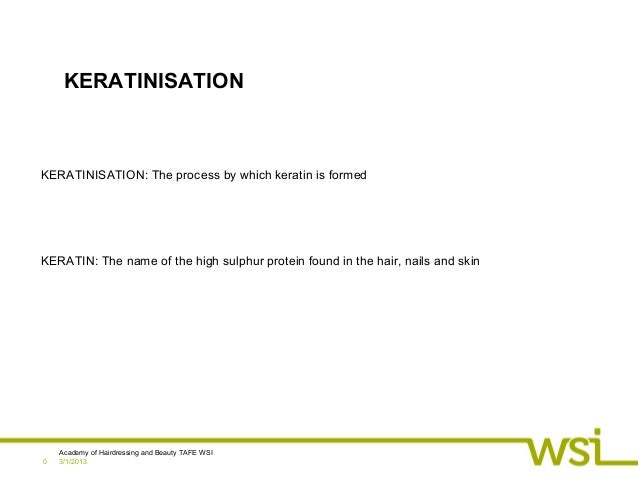 3/1/2013Academy of Hairdressing and Beauty TAFE WSI0KERATINISATIONKERATINISATION: The process by which keratin is formedKE...