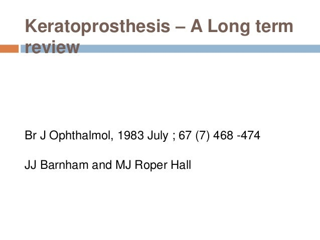 Keratoprosthesis – A Long term review  Br J Ophthalmol, 1983 July ; 67 (7) 468 -474 JJ Barnham and MJ Roper Hall