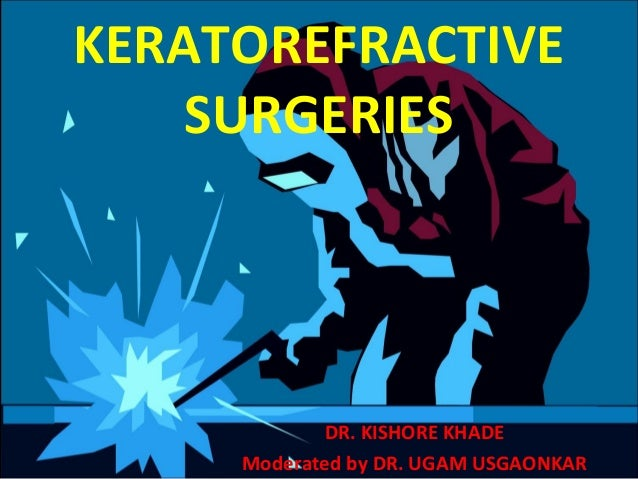 KERATOREFRACTIVE SURGERIES DR. KISHORE KHADE Moderated by DR. UGAM USGAONKAR
