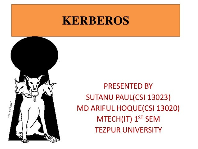 KERBEROS  PRESENTED BY SUTANU PAUL(CSI 13023) MD ARIFUL HOQUE(CSI 13020) MTECH(IT) 1ST SEM TEZPUR UNIVERSITY