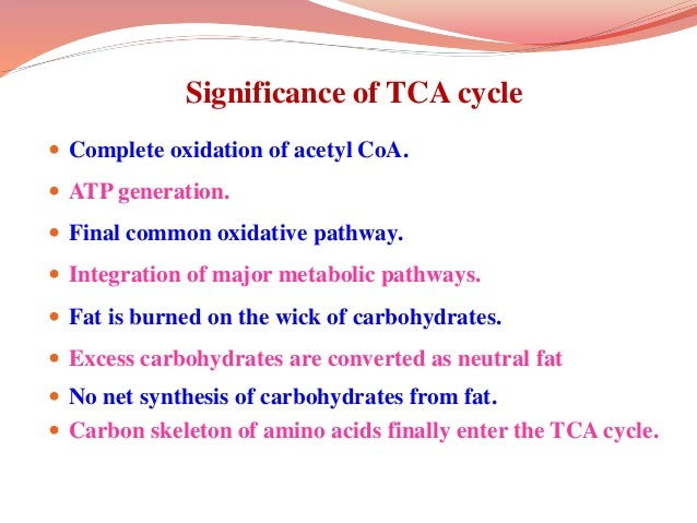 Significance of TCA cycle  Complete oxidation of acetyl CoA.  ATP generation.  Final common oxidative pathway.  Integr...