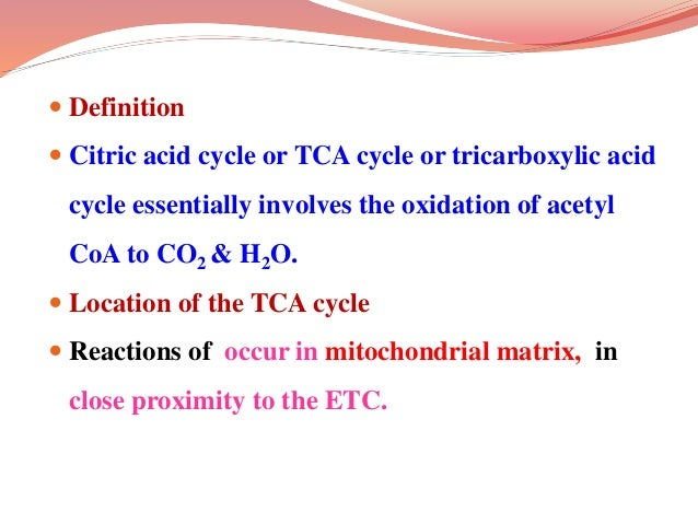  Definition  Citric acid cycle or TCA cycle or tricarboxylic acid cycle essentially involves the oxidation of acetyl CoA...