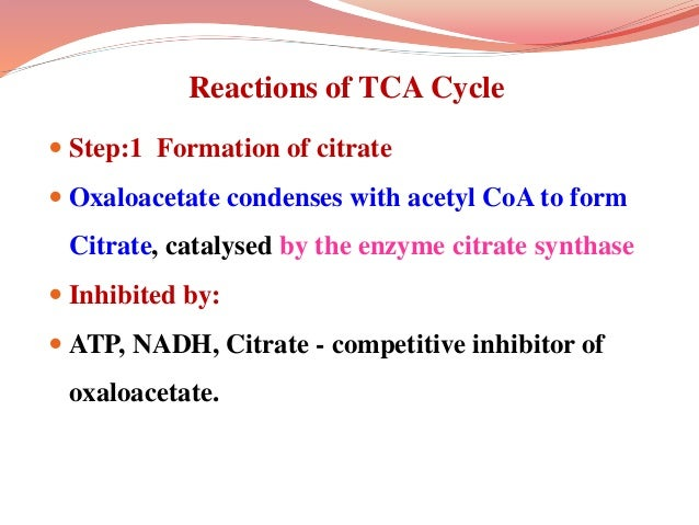 Reactions of TCA Cycle  Step:1 Formation of citrate  Oxaloacetate condenses with acetyl CoA to form Citrate, catalysed b...
