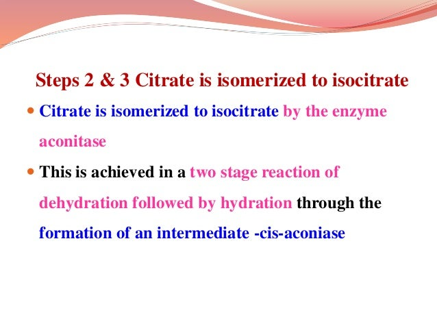 Steps 2 & 3 Citrate is isomerized to isocitrate  Citrate is isomerized to isocitrate by the enzyme aconitase  This is ac...