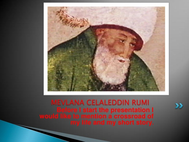 MEVLANA CELALEDDIN RUMI      Before I start the presentation I would like to mention a crossroad of           my life and ...