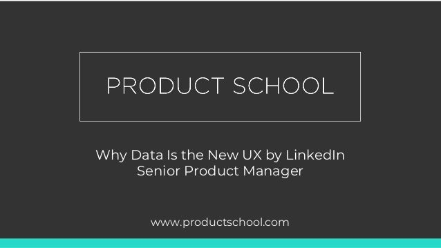 Why Data Is the New UX by LinkedIn Senior Product Manager www.productschool.com