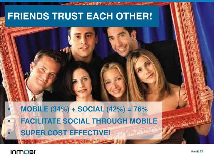 FRIENDS TRUST EACH OTHER!   MOBILE (34%) + SOCIAL (42%) = 76%   FACILITATE SOCIAL THROUGH MOBILE   SUPER COST EFFECTIVE...