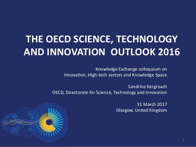 THE OECD SCIENCE, TECHNOLOGY AND INNOVATION OUTLOOK 2016 Knowledge Exchange colloquium on Innovation, High-tech sectors an...