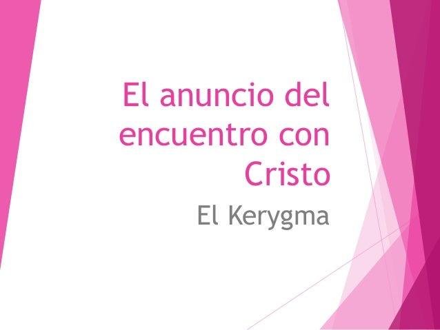 El anuncio del encuentro con Cristo El Kerygma