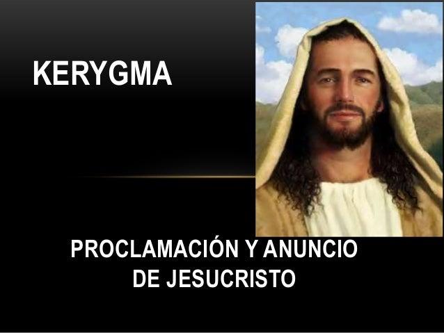 KERYGMA  PROCLAMACIÓN Y ANUNCIO DE JESUCRISTO