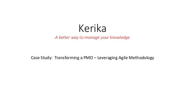 Kerika A better way to manage your knowledge Case Study: Transforming a PMO – Leveraging Agile Methodology