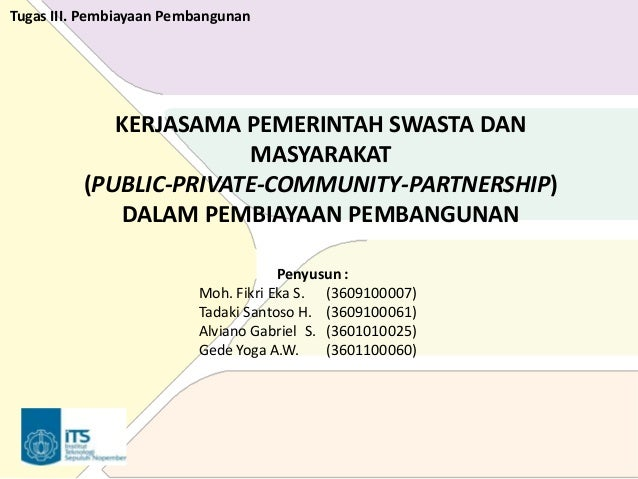 Tugas III. Pembiayaan Pembangunan  KERJASAMA PEMERINTAH SWASTA DAN MASYARAKAT (PUBLIC-PRIVATE-COMMUNITY-PARTNERSHIP) DALAM...