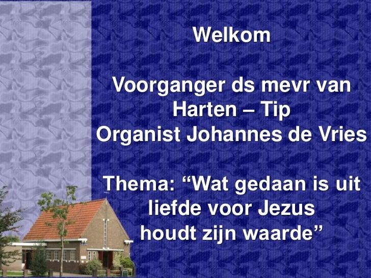 """WelkomVoorganger ds mevr van Harten – TipOrganist Johannes de VriesThema: """"Wat gedaan is uit liefde voor Jezus houdt zijn ..."""